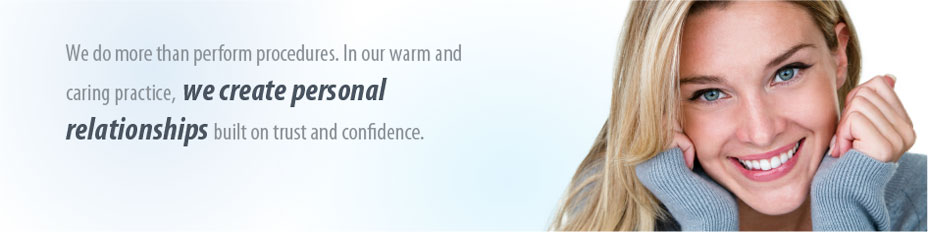 We do more than perform procedures. In our warm and caring practice, we create personal relationships built on trust and confidence.